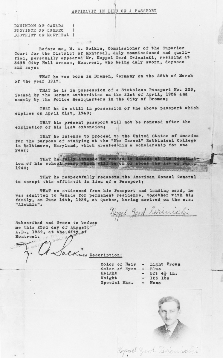 Affidavit in lieu of a passport issued to Gerd Zwienicki by the Commissioner of the Superior Court for the District of Montreal, attesting that he had arrived from Germany in 1939 on a stateless passport.    This document allowed Gerd to proceed to the United States for the purpose of studying at the Ner Israel rabbinical college in Baltimore.