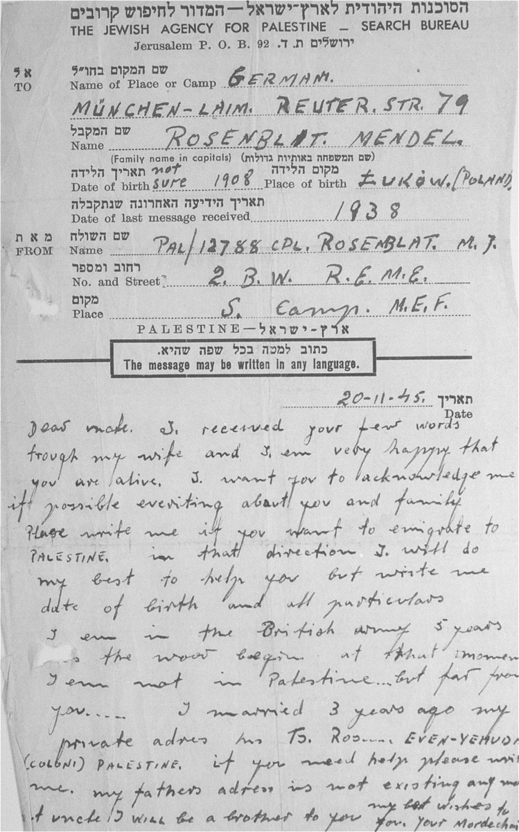 A letter written by Mordechai Rosenblat to Mendel Rozenblit on a form issued by the Jewish Search Bureau.    The writer expresses his relief at hearing the news that Mendel is alive, and offers to assist him if he wants to emigrate to Palestine.  He tells Mendel that he will be a brother to him, and that he should turn to him for help.