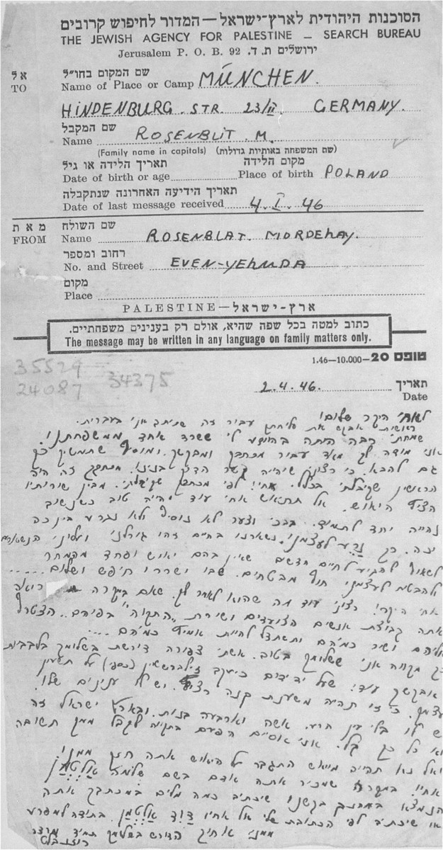 "A letter written by Mordechai Rosenblat to Mendel Rozenblit on a form issued by the Jewish Agency for Palestine Search Bureau.    In response to a previous letter written by Mendel, the writer says he can read the despondency between the lines of his letter.  He exhorts Mendel not to despair,  He writes that "" it was our fate to survive, and now we have to aspire to new lives without despair...""  He suggests that Mendel should seek the company of Zionists, ""people who march with the song ""Hatikvah"" on their lips.  Join them and sing like them and try to be strong like them."""