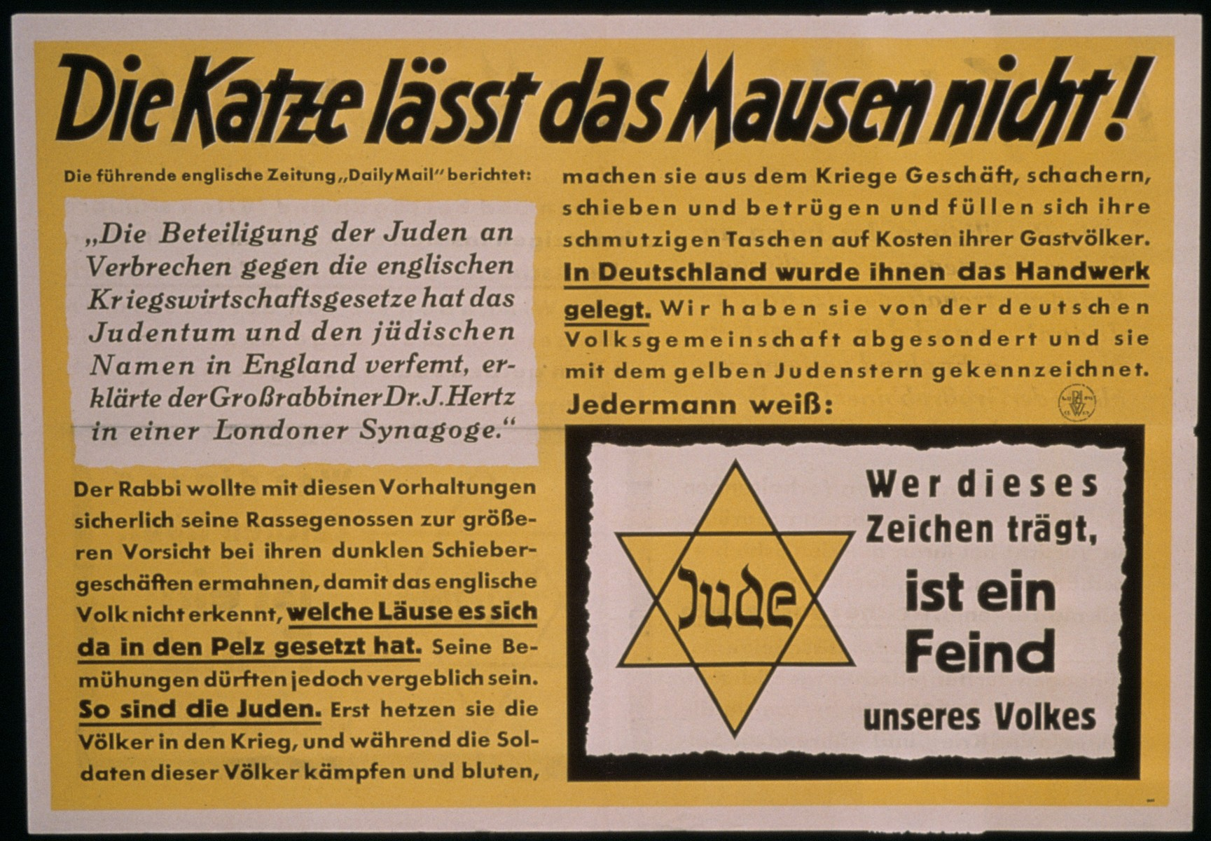 "An antisemitic Nazi propaganda poster entitled, ""The cats will not let the mice be!""   Jews are defined as the enemy of the German people.  The smaller sign at the lower left reads:  ""Whoever wears this badge is an enemy of our people.""  In the text at the upper left is a quotation from a statement made by Chief Rabbi Hertz of London about the harm done by British Jews who engage in illegal war profiteering."