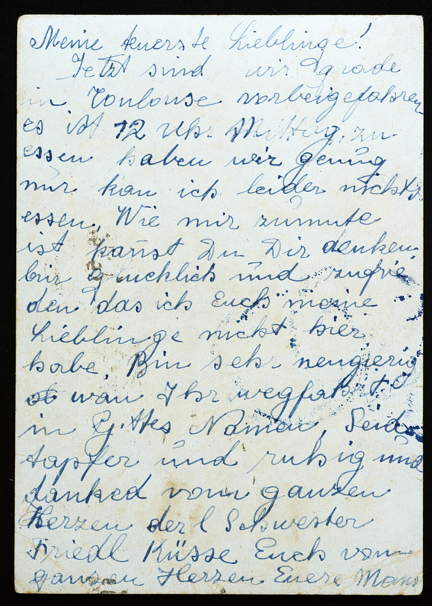 "Verso of a postcard send from Perla Krieser from a deportation train to her two daughters in the Rivesaltes concentration camp.  This is her final communication with her family before she was killed in Auschwitz.  The text of the postcard reads:  ""My dearest loved ones,  Now we have just gone directly over Toulouse.  It is 12 o'clock noon; unfortunately, we have no food to eat.  You all can imagine what I am thinking.  I am happy and satisfied that my loved ones are not here.  I am curious when you will leave.  In God's name, be brave and calm and [thanking] your loving sister Friedl's heart.    Yours, Mama  Many best wishes and hope everything is good from your loving sisters Freidl and Marianne."""