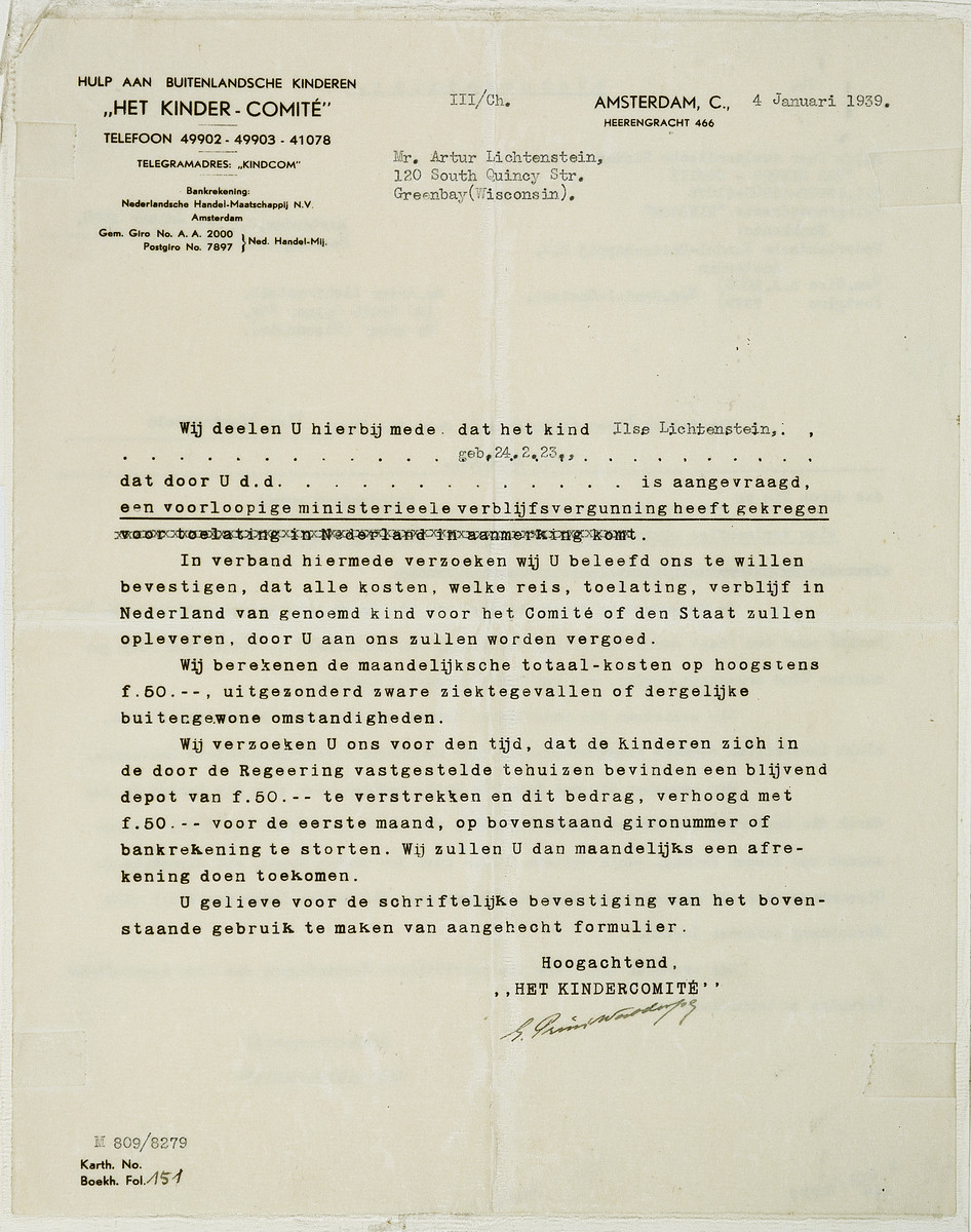"""Letter from the """"Het Kinder-Comite"""" (The Children's Committee) in Amsterdam to Arthur Lichtenstein regarding a temporary residence permit for his sister Ilse Lichtenstein.    The letter reads: Help for foreign children """"The Children-Committee"""" tel. 49902-49905-41078 telegram address: """"Kindcom"""" Bank account information: Bank: Nederlandsche Handel-Maatschappij N.V. Amsterdam Giro (endorsement) A.A.2000 Post endorsement 7879 Amsterdam, January 4, 1939 Mr. Artur Lichtenstein 120 South Quincy St. Greenbay, Wisconsin We wanted to inform you that the child, Ilse Lichtenstein born on February 24, 1923, has received a temporary ministerial residence permit that had been requested by you on (date line left blank).  In the connection with your request, we wanted to confirm that the Committee or the state who [arranges] the trip, and the permission for the named growing child [Ilse Lichtenstein] to reside in the Netherlands, will be compensated by you.    We estimate the monthly costs to be at the most a total of f 50.--, not including cases of serious illness or similar extraordinary circumstances.  We request that you send us a permanent deposit of f 50.- for the time during which the government is looking for a home for the child, as well as another f 50.-for the first month, and to transfer this amount to the above mentioned Gironummer (bank account) or to the bank mentioned above.  We will send you a monthly bill.  We request that you use the form attached here for written confirmation. Respectfully  """"Het Kinder-Comite"""""""